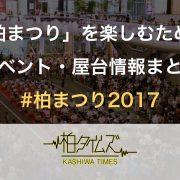 【柏まつりは 7/29 & 7/30】全力で楽しむためにチェックすべき、イベント・屋台情報まとめ #柏まつり2017